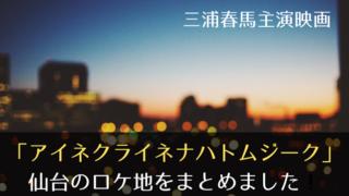 アイネクライネナハトムジーク仙台のロケ地を総まとめ!