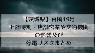 【茨城県】台風19号 上陸時刻・店舗営業や交通機関の影響及び 停電リスクまとめ
