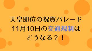 天皇即位の祝賀パレード 11月10日の交通規制は どうなる?!